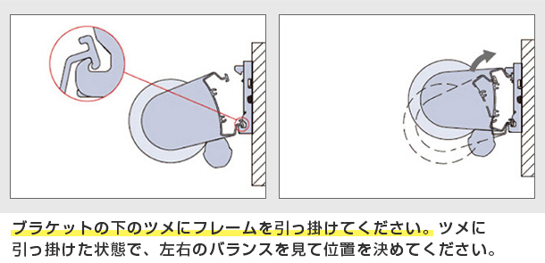 ブラケットの下のツメにフレームを引っ掛けてください。ツメに引っ掛けた状態で、左右のバランスを見て位置を決めてください。